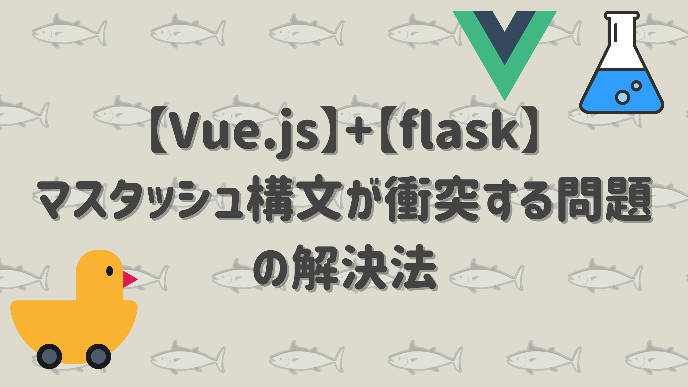 vueとflaskでマスタッシュが衝突する記事のアイキャッチ